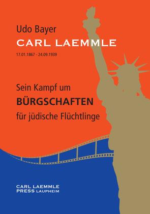 Carl Laemmle – Sein Kampf um Bürgschaften für jüdische Flüchtlinge von Bayer Dr.,  Udo, Bayer,  Gabriele