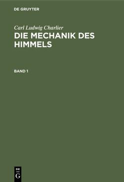 Carl Ludwig Charlier: Die Mechanik des Himmels / Carl Ludwig Charlier: Die Mechanik des Himmels. Band 1 von Charlier,  Carl Ludwig