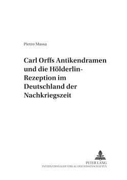 Carl Orffs Antikendramen und die Hölderlin-Rezeption im Deutschland der Nachkriegszeit von Massa,  Pietro