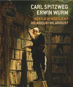Carl Spitzweg – Erwin Wurm Köstlich! Köstlich? / Hilarious? Hilarious! von Hatzigmoser,  Esther, Kutzenberger,  Stefan, Schmidt,  Burghart, Smola,  Franz, Wipplinger,  Hans-Peter