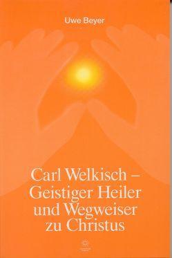 Carl Welkisch – Geistiger Heiler und Wegweiser zu Christus von Beyer,  Uwe