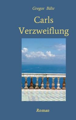 Carls Verzweiflung von Bähr,  Gregor