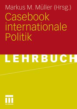 Casebook internationale Politik von Müller,  Markus M