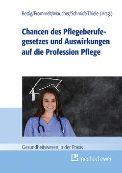 Chancen des Pflegeberufegesetzes und Auswirkungen auf die Profession Pflege von Bettig,  Uwe, Frommelt,  Mona, Maucher,  Helene, Schmidt,  Roland, Thiele,  Günter