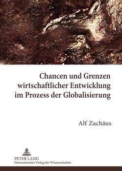 Chancen und Grenzen wirtschaftlicher Entwicklung im Prozess der Globalisierung von Zachäus,  Alf