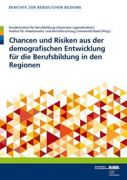 Chancen und Risiken aus der demografischen Entwicklung für die Berufsbildung in den Regionen von BIBB Bundesinstitut für Berufsbildung, Deutsches Jugendinstitut e.V., Universität Basel