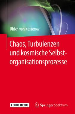 Chaos, Turbulenzen und kosmische Selbstorganisationsprozesse von von Kusserow,  Ulrich