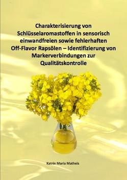 Charakterisierung von Schlüsselaromastoffen in sensorisch einwandfreien sowie fehlerhaften Off-Flavor Rapsölen – Identifizierung von Markerverbindungen zur Qualitätskontrolle von Matheis,  Katrin Maria