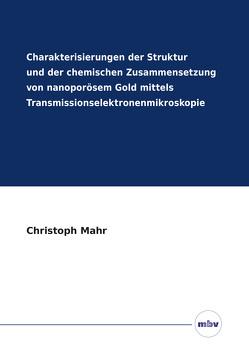 Charakterisierungen der Struktur und der chemischen Zusammensetzung von nanoporösem Gold mittels Transmissionselektronenmikroskopie von Mahr,  Christoph