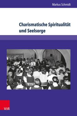 Charismatische Spiritualität und Seelsorge von Schmidt,  Markus