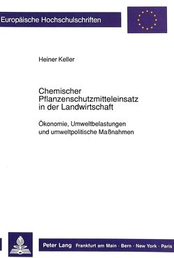 Chemischer Pflanzenschutzmitteleinsatz in der Landwirtschaft von Keller,  Heiner