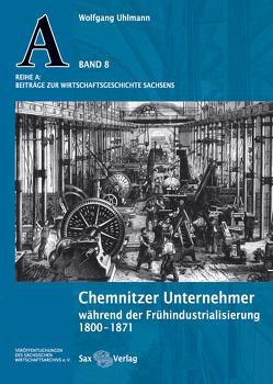 Chemnitzer Unternehmer während der Frühindustrialisierung 1800–1871 von Töpel,  Veronique, Uhlmann,  Wolfgang, Wunderlich,  Hans-Joachim, Zwahr,  Hartmut