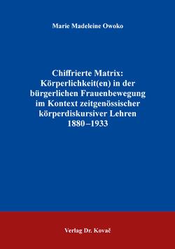 Chiffrierte Matrix: Körperlichkeit(en) in der bürgerlichen Frauenbewegung im Kontext zeitgenössischer körperdiskursiver Lehren 1880–1933 von Owoko,  Marie Madeleine