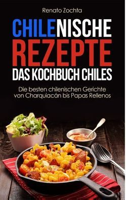 Chilenische Rezepte – Das Kochbuch Chiles von Zochta,  Renato