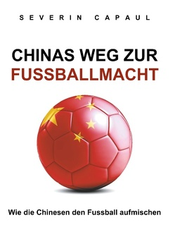 Chinas Weg zur Fussballmacht von Capaul,  Severin