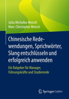 Chinesische Redewendungen, Sprichwörter, Slang entschlüsseln und erfolgreich anwenden von Metsch,  Marc-Christopher, Micholka-Metsch,  Jutta