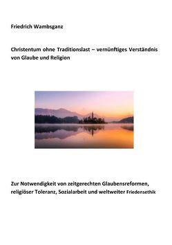 Christentum ohne Traditionslast – vernünftiges Verständnis von Glaube und Religion von Wambsganz,  Friedrich