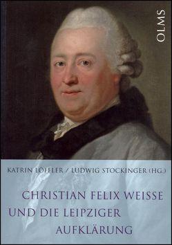Christian Felix Weisse und die Leipziger Aufklärung von Löffler,  Katrin, Stockinger,  Ludwig