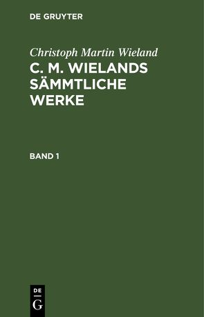 Christoph Martin Wieland: C. M. Wielands Sämmtliche Werke / Christoph Martin Wieland: C. M. Wielands Sämmtliche Werke. Band 1 von Wieland,  Christoph Martin