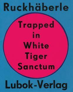 Christoph Ruckhäberle: Trapped in White Tiger Sanctum von Müller,  Helmut A., Ruckhäberle,  Christoph