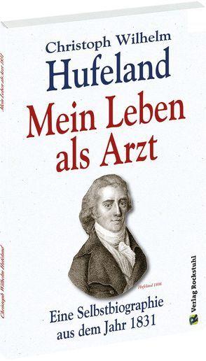 Christoph Wilhelm Hufeland – Mein Leben als Arzt von Hufeland,  Christoph Wilhelm, Rockstuhl,  Harald