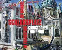 Christopher Lehmpfuhl. Schlossplatz im Wandel – in Transition von Boddien,  Wilhelm von, Dorgerloh,  Hartmut, Gädeke,  Thomas, Lehmpfuhl,  Christopher, Rabe,  Thomas