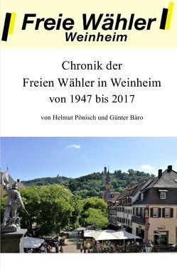 Chronik der Freien Wähler in Weinheim von 1947 bis 2017 von Bäro,  Günter, Pönisch,  Helmut