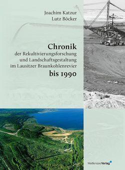 Chronik der Rekultivierungsforschung und Landschaftsgestaltung im Lausitzer Braunkohlenrevier bis 1990 von Böcker,  Lutz, Katzur,  Joachim