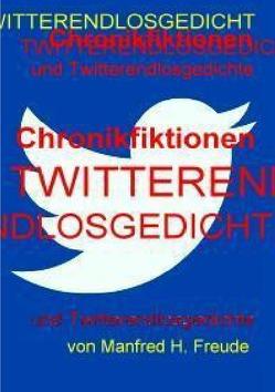 Chronikfiktionen und Twitterendlosgedicht von Freude,  Manfred H.