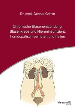 Chronische Blasenentzündung, Blasenkrebs und Niereninsuffizienz von Grimm,  Gertrud