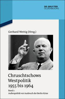Chruschtschows Westpolitik 1955 bis 1964 / Außenpolitik vor Ausbruch der Berlin-Krise (Sommer 1955 bis Herbst 1958) von Wettig,  Gerhard