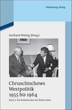 Chruschtschows Westpolitik 1955 bis 1964 / Kulmination der Berlin-Krise (Herbst 1960 bis Herbst 1962) von Wettig,  Gerhard