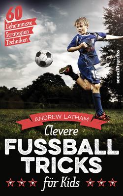Clevere Fußballtricks für Kids von Latham,  Andrew, Rometsch,  Martin, Starke,  Tom
