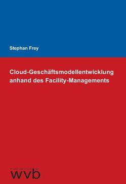 Cloud-Geschäftsmodellentwicklung anhand des Facility-Managements von Frey,  Stephan