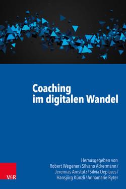 Coaching im digitalen Wandel von Ackermann,  Silvano, Amstutz,  Jeremias, Deplazes,  Silvia, Künzli,  Hansjörg, Ryter,  Annamarie, Wegener,  Robert