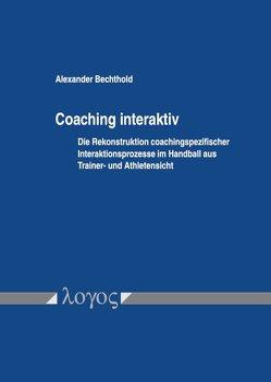Coaching interaktiv: Die Rekonstruktion coachingspezifischer Interaktionsprozesse im Handball aus Trainer- und Athletensicht von Bechthold,  Alexander