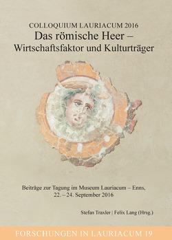 Colloquium Lauriacum 2016: Das römische Heer – Wirtschaftsfaktor und Kulturträger von Lang,  Felix, Traxler,  Stefan