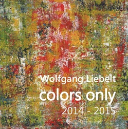 colors only 2014 – 2015 von Liebelt,  Wolfgang