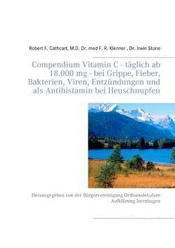 Compendium Vitamin C – täglich ab 18.000 mg – bei Grippe, Fieber, Bakterien, Viren, Entzündungen und als Antihistamin bei Heuschnupfen von Cathcart,  Robert F., Klenner,  F.R., Stone,  Irwin