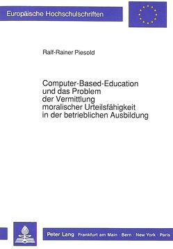 Computer-Based-Education und das Problem der Vermittlung moralischer Urteilsfähigkeit in der betrieblichen Ausbildung von Piesold,  Ralf-Rainer
