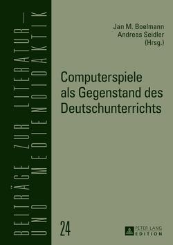 Computerspiele als Gegenstand des Deutschunterrichts von Boelmann M.Ed.,  Jan, Seidler,  Andreas