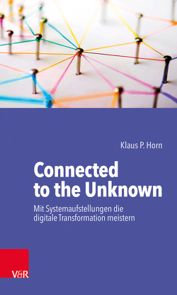 Connected to the Unknown – mit Systemaufstellungen die digitale Transformation meistern von Horn,  Klaus P