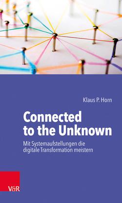 Connected to the Unknown – mit Systemaufstellungen die digitale Transformation meistern von Horn,  Klaus P