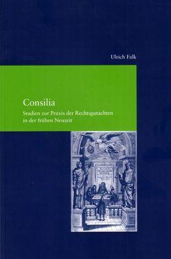Consilia. Studien zur Praxis der Rechtsgutachten in der frühen Neuzeit von Falk,  Ulrich