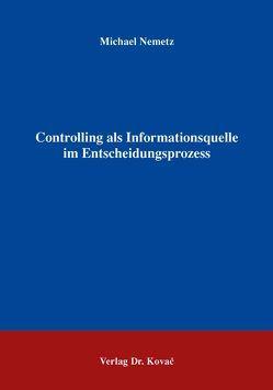 Controlling als Informationsquelle im Entscheidungsprozess von Nemetz,  Michael