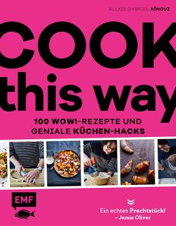 Cook this way – 100 Wow!-Rezepte und geniale Küchen-Hacks – French Guy Cooking von Aïnouz,  Alexis Gabriel