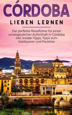 Córdoba lieben lernen: Der perfekte Reiseführer für einen unvergesslichen Aufenthalt in Córdoba inkl. Insider-Tipps, Tipps zum Geldsparen und Packliste von Lehmann,  Anna