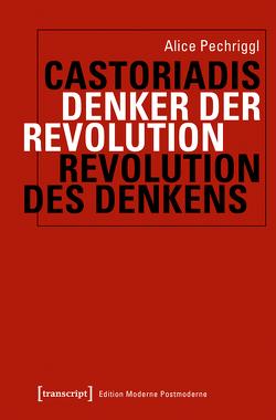 Cornelius Castoriadis: Denker der Revolution – Revolution des Denkens von Pechriggl,  Alice