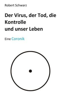 Corona, der Tod, die Kontrolle und unser Leben von Schwarz,  Robert