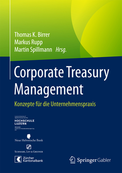 Corporate Treasury Management von Birrer,  Thomas K., Rupp,  Markus, Spillmann,  Martin